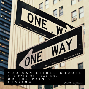 Which way will you go? The Pain of healing or the pain of staying.